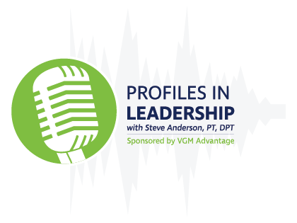 Profiles in Leadership with Steven Anderson, PT, DPT. Sponsored by VGM Advantage.